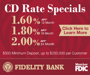 Advertisement: at Fidelity Bank get CD rate specials: 1.6 % APY 12 months. 1.8% APY for 18 months. 2% APY for 24 months. $500 minimum deposit. $250,000 per customer.